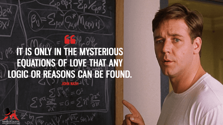It is only in the mysterious equations of love that any logic or reasons can be found. - John Nash (A Beautiful Mind Quotes)