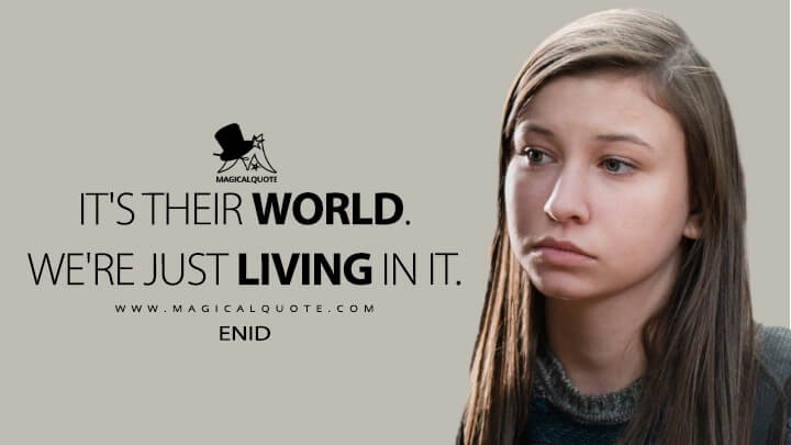 It's their world. We're just living in it. - Enid (The Walking Dead Quotes)