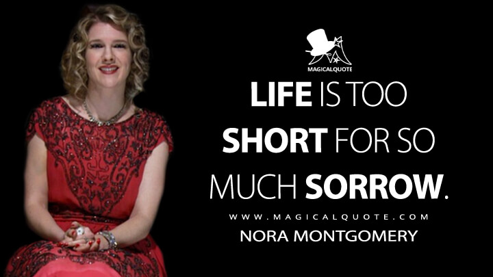 Life is too short for so much sorrow. - Nora Montgomery (American Horror Story Quotes)