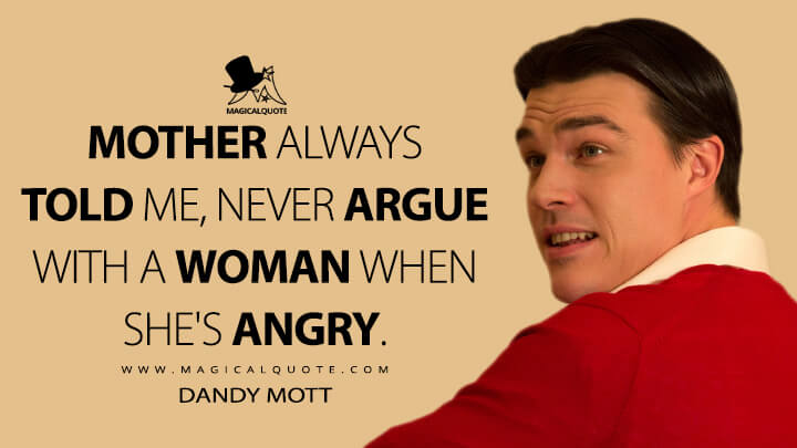 Mother always told me, never argue with a woman when she's angry. - Dandy Mott (American Horror Story Quotes)