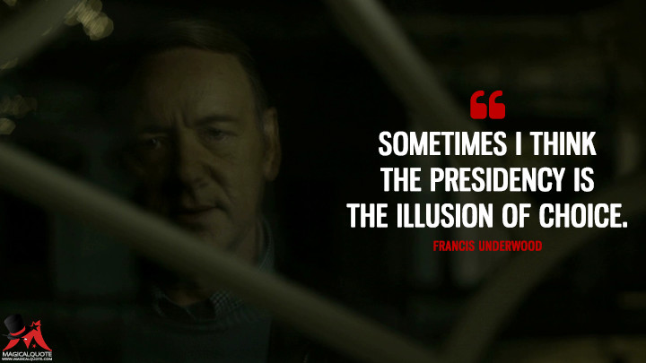 Francis Underwood - Sometimes I think the presidency is the illusion of choice. (House of Cards Quotes)