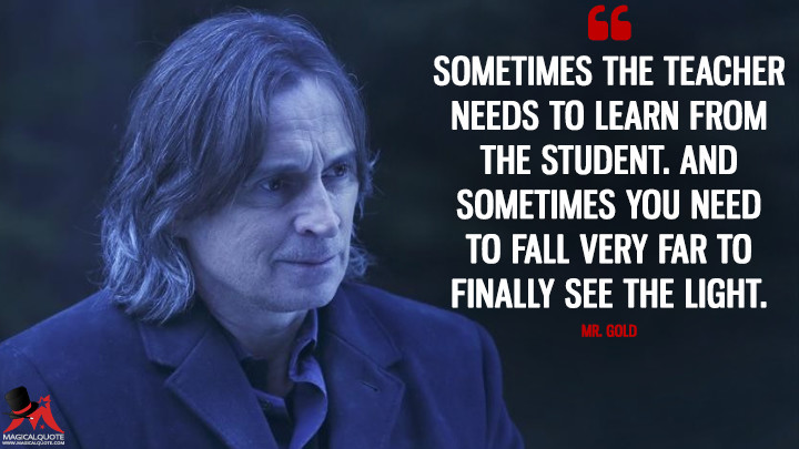 Sometimes the teacher needs to learn from the student. And sometimes you need to fall very far to finally see the light. - Mr. Gold (Once Upon a Time Quotes)
