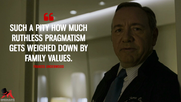 Francis Underwood - Such a pity how much ruthless pragmatism gets weighed down by family values. (House of Cards Quotes)