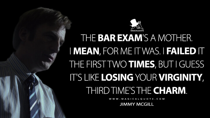 The bar exam's a mother. I mean, for me it was. I failed it the first two times, but I guess it's like losing your virginity, third time's the charm. - Jimmy McGill (Better Call Saul Quotes)