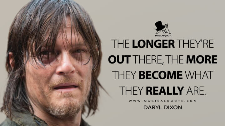 The longer they're out there, the more they become what they really are. - Daryl Dixon (The Walking Dead Quotes)