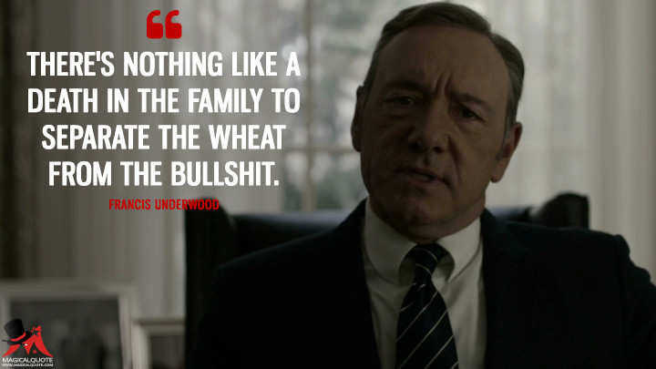 Francis Underwood - There's nothing like a death in the family to separate the wheat from the bull****. (House of Cards Quotes)