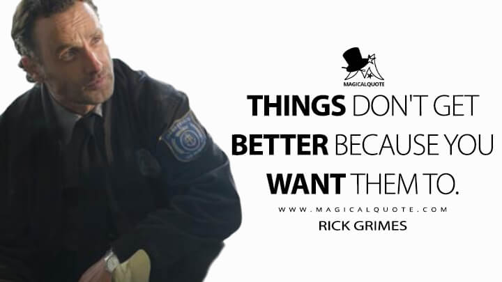 Things don't get better because you want them to. - Rick Grimes (The Walking Dead Quotes)