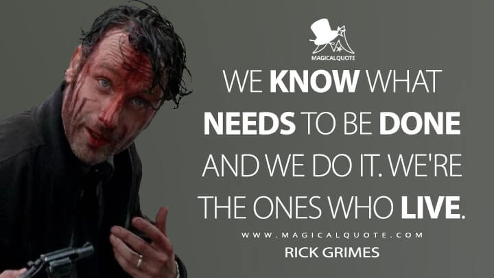 We know what needs to be done and we do it. We're the ones who live. - Rick Grimes (The Walking Dead Quotes)