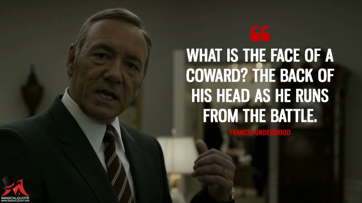 Francis Underwood - What is the face of a coward? The back of his head as he runs from the battle.