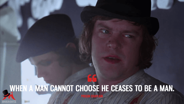 When a man cannot choose he ceases to be a man. - Prison Chaplain (A Clockwork Orange Quotes)