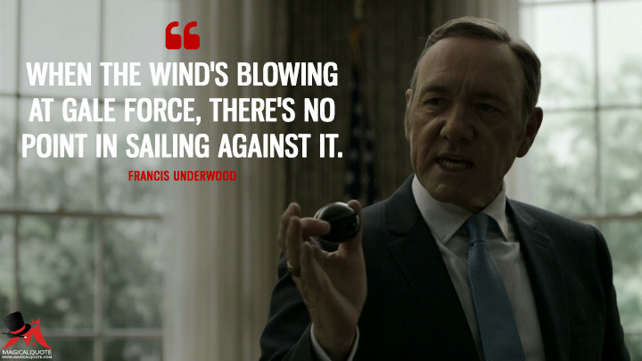 Francis Underwood - When the wind's blowing at gale force, there's no point in sailing against it. (House of Cards Quotes)