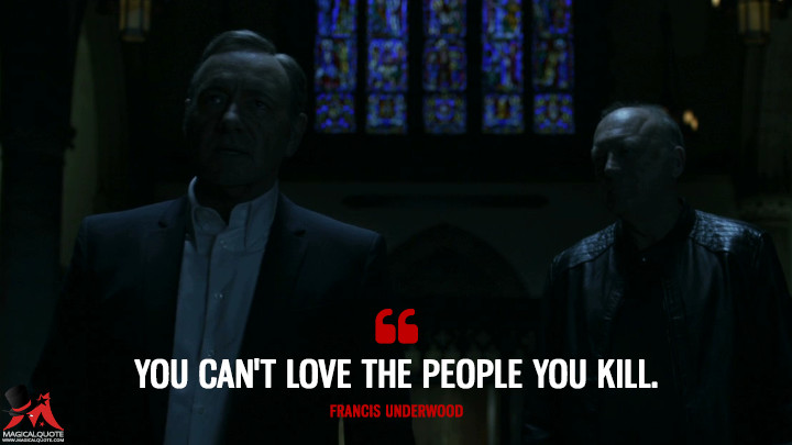 Francis Underwood - You can't love the people you kill. (House of Cards Quotes)