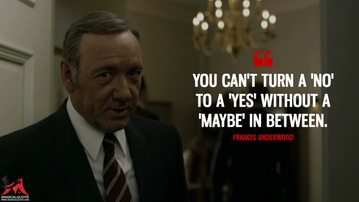 Francis Underwood - You can't turn a 'no' to a 'yes' without a 'maybe' in between. (House of Cards Quotes)