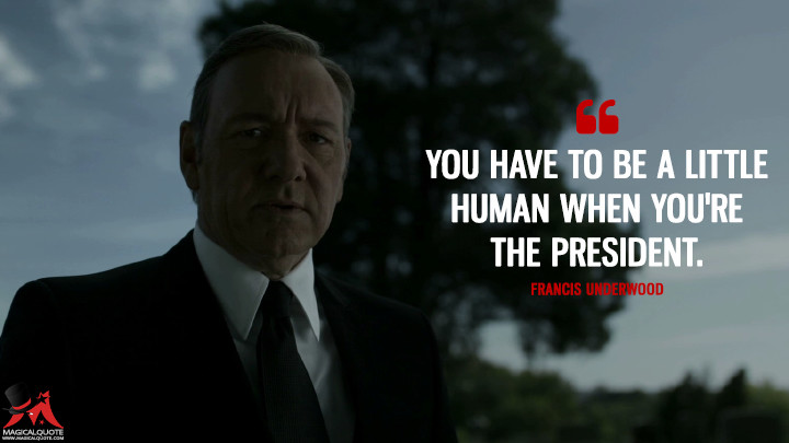 Francis Underwood - You have to be a little human when you're the president. (House of Cards Quotes)