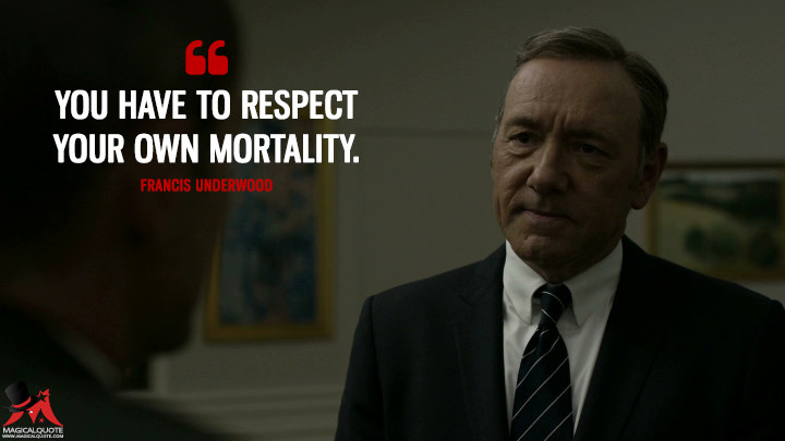 You have to respect your own mortality.