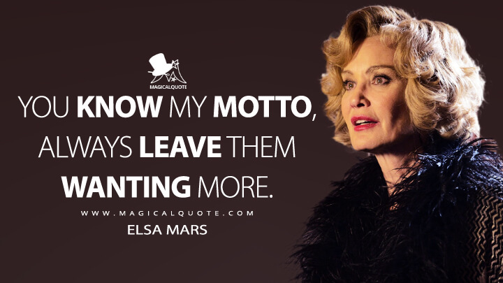 You know my motto, always leave them wanting more. - Elsa Mars (American Horror Story Quotes)