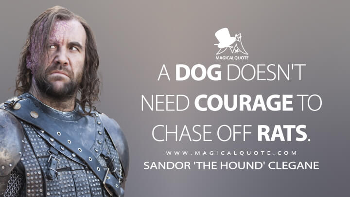 A dog doesn't need courage to chase off rats. - Sandor 'The Hound' Clegane(Game of Thrones Quotes)