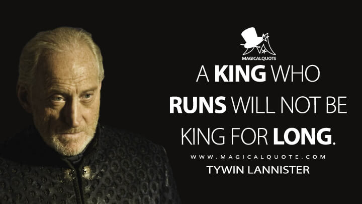 A king who runs will not be king for long. - Tywin Lannister (Game of Thrones Quotes)
