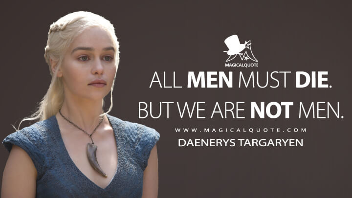 All men must die. But we are not men. - Daenerys Targaryen (Game of Thrones Quotes)