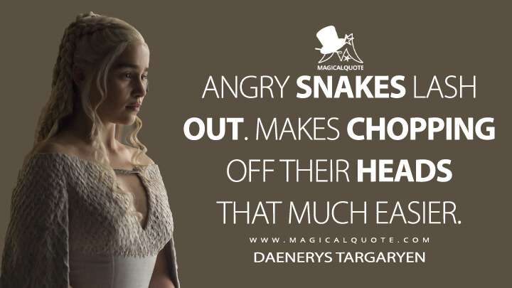 Angry snakes lash out. Makes chopping off their heads that much easier. - Daenerys Targaryen (Game of Thrones Quotes)