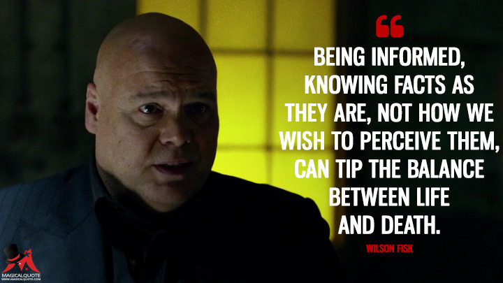 Being informed, knowing facts as they are, not how we wish to perceive them, can tip the balance between life and death. - Wilson Fisk (Daredevil Quotes)