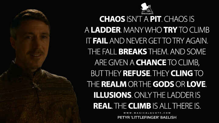 Chaos isn't a pit. Chaos is a ladder. Many who try to climb it fail and never get to try again. The fall breaks them. And some are given a chance to climb, but they refuse. They cling to the realm or the gods or love. Illusions. Only the ladder is real. The climb is all there is. - Petyr 'Littlefinger' Baelish (Game of Thrones Quotes)