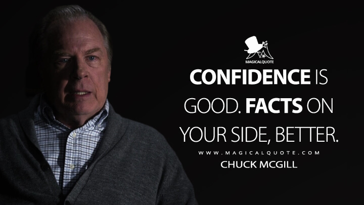 Confidence is good. Facts on your side, better. - Chuck McGill (Better Call Saul Quotes)