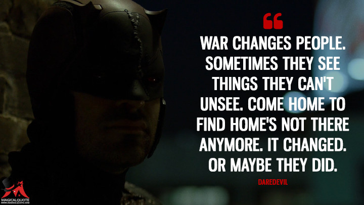 Daredevil Season 2 - War changes people. Sometimes they see things they can't unsee. Come home to find home's not there anymore. It changed. Or maybe they did. (Daredevil Quotes)