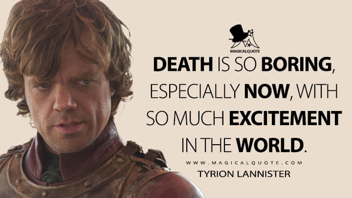 Death is so boring, especially now, with so much excitement in the world. - Tyrion Lannister (Game of Thrones Quotes)