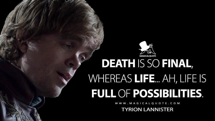 Death is so final, whereas life... ah, life is full of possibilities. - Tyrion Lannister (Game of Thrones Quotes)