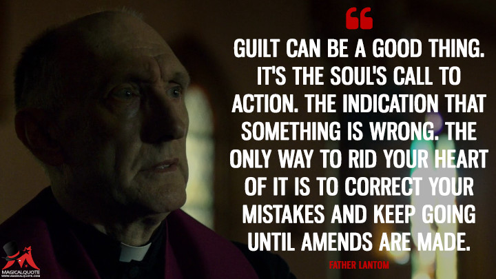 Father Lantom Season 2 - Guilt can be a good thing. It's the soul's call to action. The indication that something is wrong. The only way to rid your heart of it is to correct your mistakes and keep going until amends are made. (Daredevil Quotes)