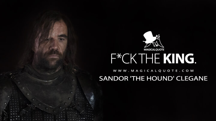 F*ck the king. - Sandor 'The Hound' Clegane(Game of Thrones Quotes)