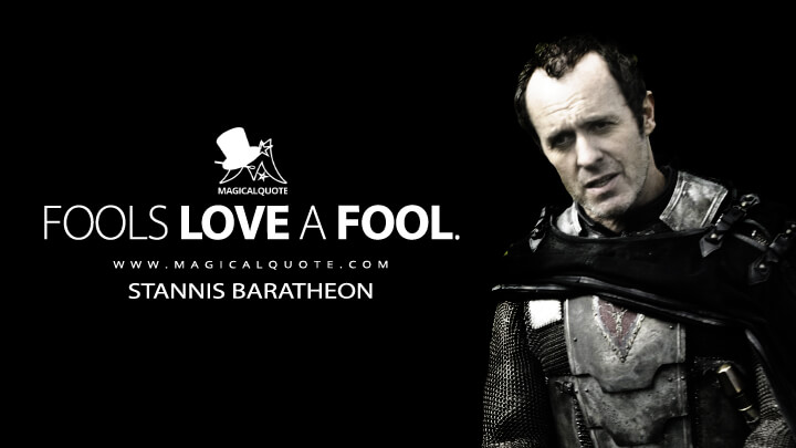 Fools love a fool. - Stannis Baratheon (Game of Thrones Quotes)