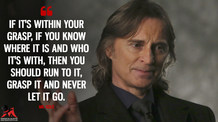 If it's within your grasp, if you know where it is and who it's with, then you should run to it, grasp it and never let it go. - Mr. Gold (Once Upon a Time Quotes)