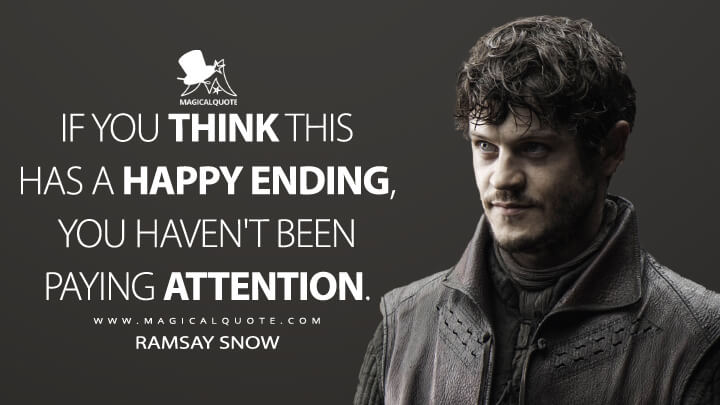 If you think this has a happy ending, you haven't been paying attention. - Ramsay Snow (Game of Thrones Quotes)