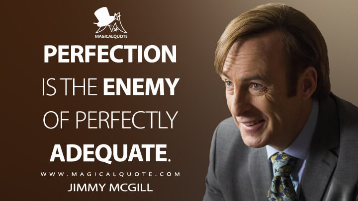 Perfection is the enemy of perfectly adequate. - Jimmy McGill (Better Call Saul Quotes)