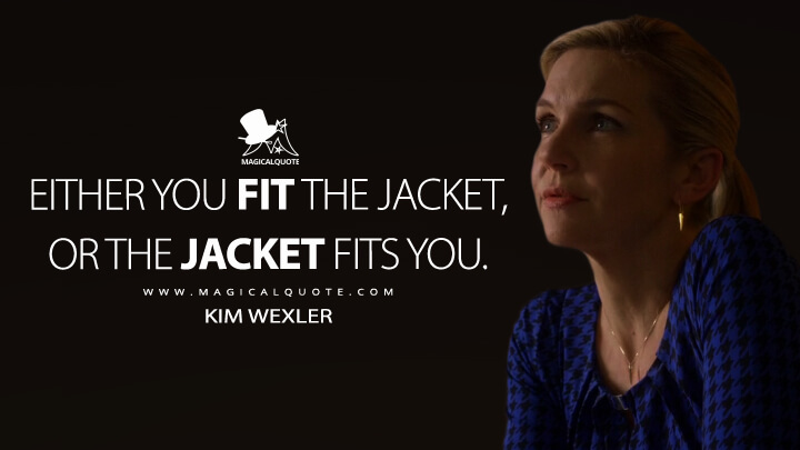 Either you fit the jacket, or the jacket fits you. - Kim Wexler (Better Call Saul Quotes)