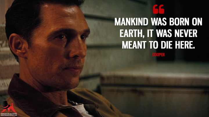 Mankind was born on Earth, it was never meant to die here. - Cooper (Interstellar Quotes)