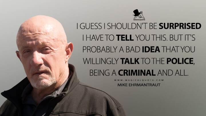 I guess I shouldn't be surprised I have to tell you this. But it's probably a bad idea that you willingly talk to the police, being a criminal and all. - Mike Ehrmantraut (Better Call Saul Quotes)