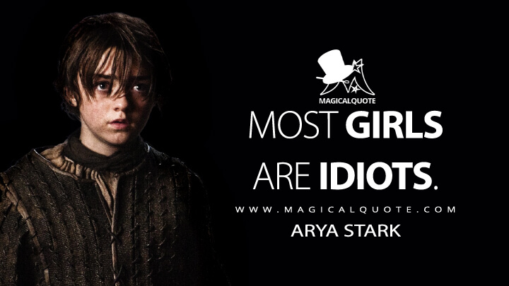 Most girls are idiots. - Arya Stark (Game of Thrones Quotes)