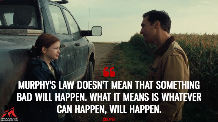 Murphy's law doesn't mean that something bad will happen. What it means is whatever can happen, will happen. - Cooper (Interstellar Quotes)