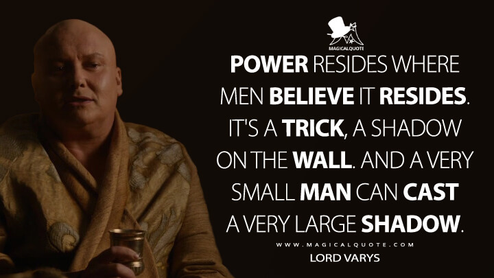 Power resides where men believe it resides. lt's a trick, a shadow on the wall. And a very small man can cast a very large shadow. - Lord Varys (Game of Thrones Quotes)