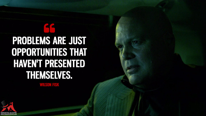 Problems are just opportunities that haven't presented themselves. - Wilson Fisk (Daredevil Quotes)