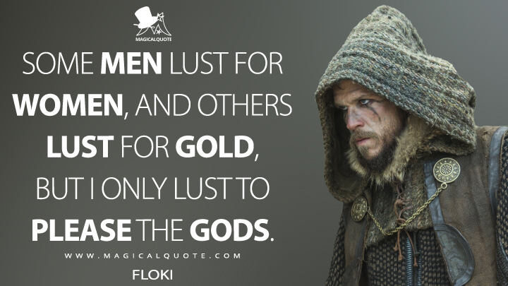 Some men lust for women, and others lust for gold, but I only lust to please the gods. - Floki (Vikings Quotes)