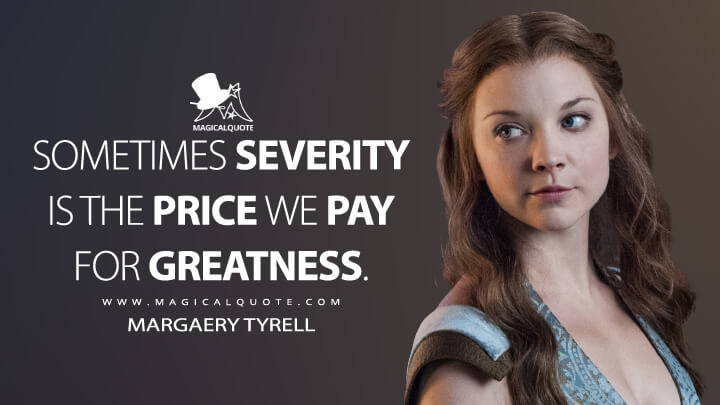 Sometimes severity is the price we pay for greatness. - Margaery Tyrell (Game of Thrones Quotes)