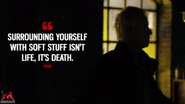 Surrounding yourself with soft stuff isn't life, it's death. - Stick (Daredevil Quotes)