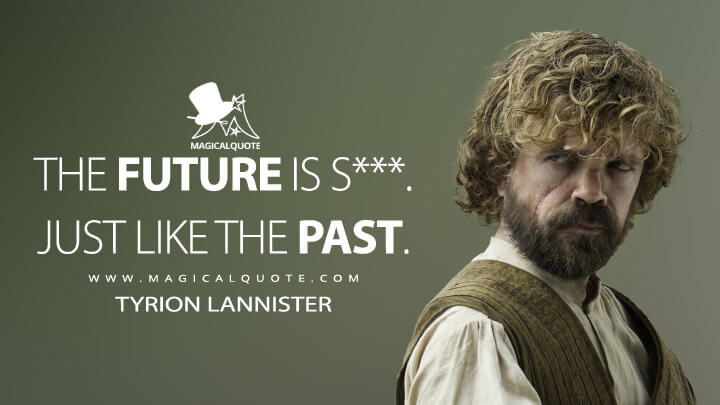 The future is s***. Just like the past. - Tyrion Lannister (Game of Thrones Quotes)