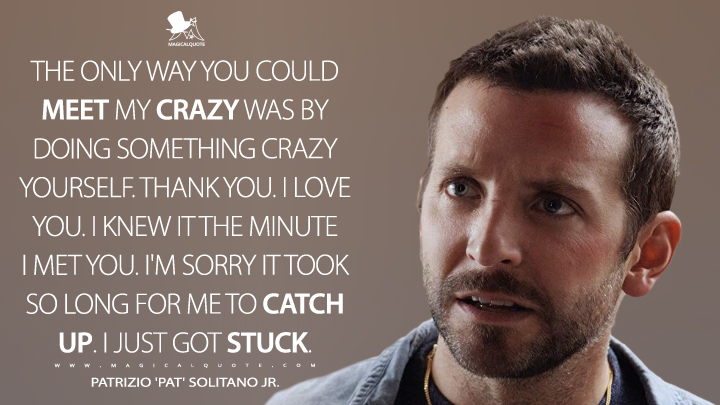 The only way you could meet my crazy was by doing something crazy yourself. Thank you. I love you. I knew it the minute I met you. I'm sorry it took so long for me to catch up. I just got stuck. - Patrizio 'Pat' Solitano Jr. (Silver Linings Playbook Quotes)