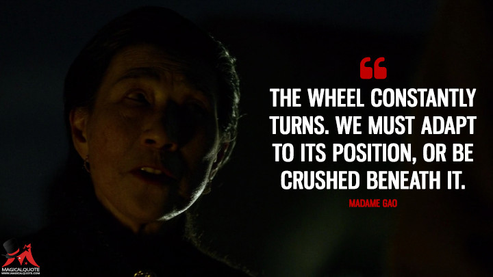 The wheel constantly turns. We must adapt to its position, or be crushed beneath it. - Madame Gao (Daredevil Quotes)