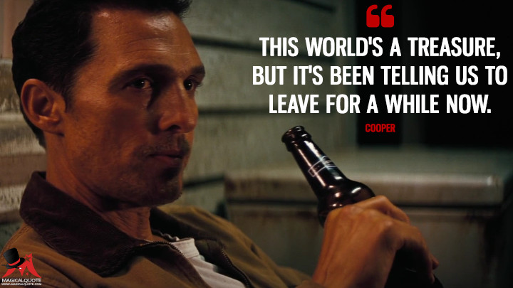 This world's a treasure, but it's been telling us to leave for a while now. - Cooper (Interstellar Quotes)